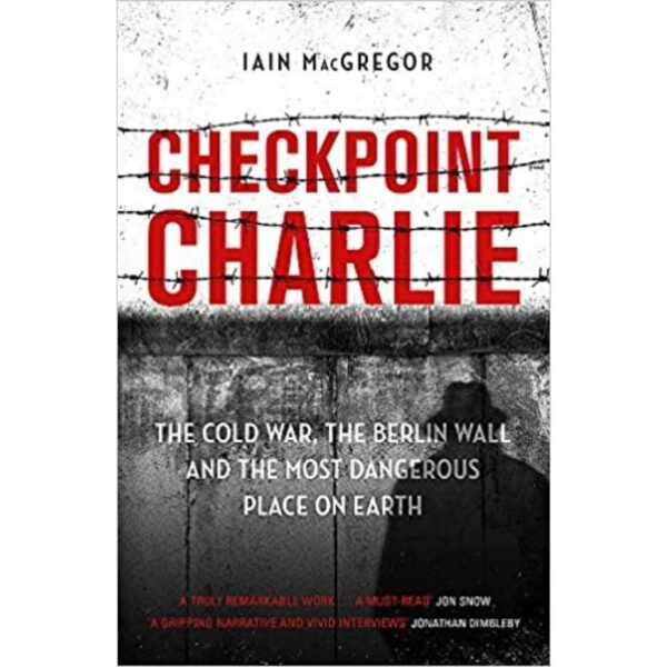 Checkpoint Charlie- the cold war, the berlin wall and the most dangerous place on earth